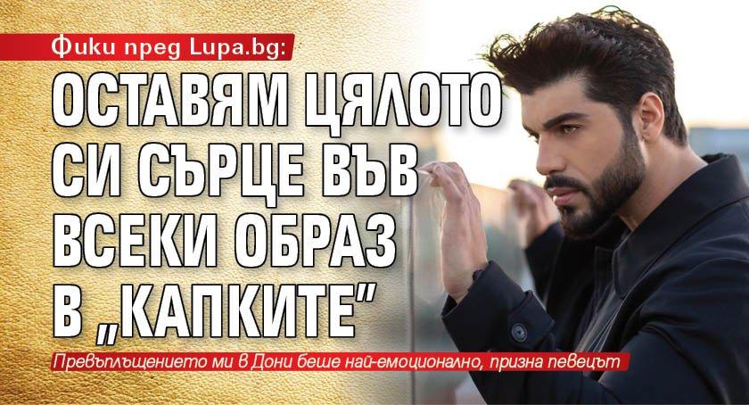 """Фики пред Lupa.bg: Оставям цялото си сърце във всеки образ в """"Капките"""""""