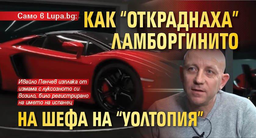 """Само в Lupa.bg: Как """"откраднаха"""" ламборгинито на шефа на """"Уолтопия"""""""