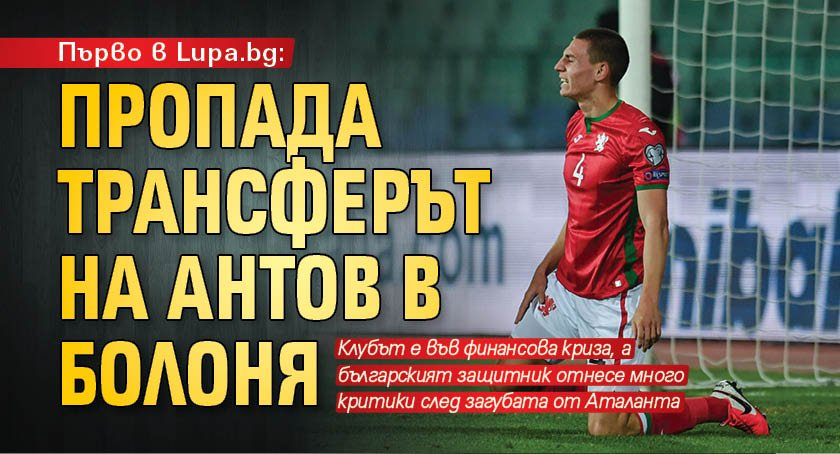 Първо в Lupa.bg: Пропада трансферът на Антов в Болоня