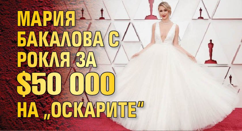 """Мария Бакалова с рокля за $50 000 на """"Оскарите"""""""