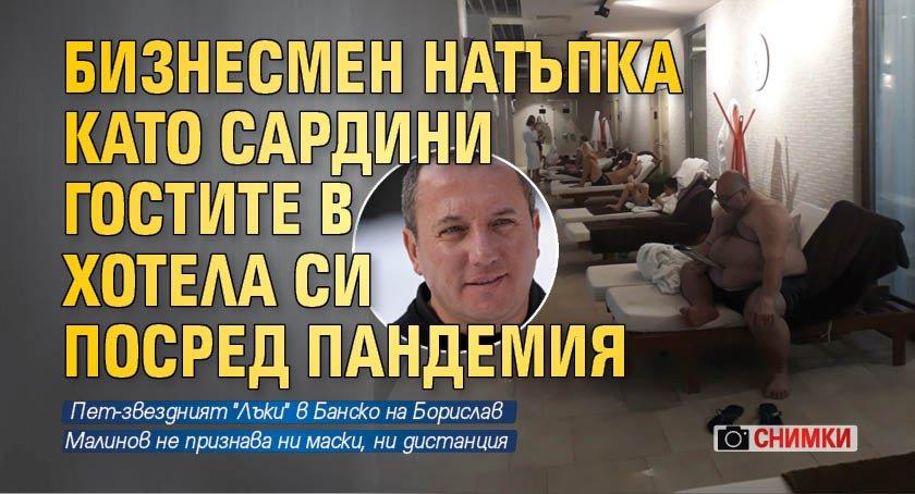 Бизнесмен натъпка като сардини гостите в хотела си посред пандемия (СНИМКИ)