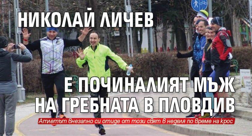 Николай Личев е починалият мъж на Гребната в Пловдив