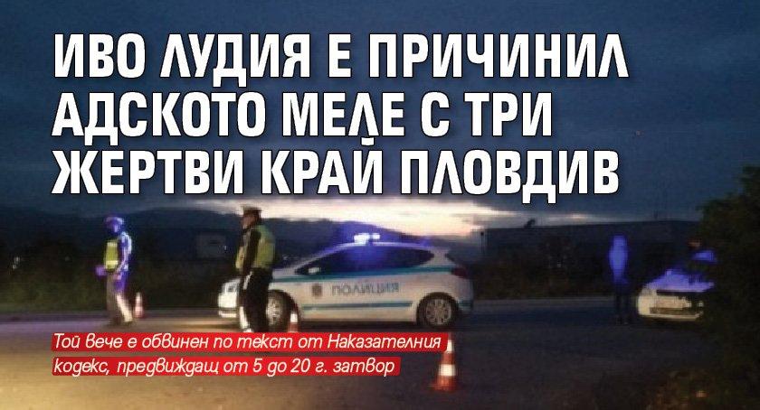 Иво Лудия е причинил адското меле с три жертви край Пловдив