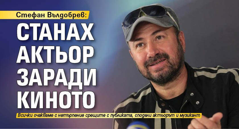 Стефан Вълдобрев: Станах актьор заради киното