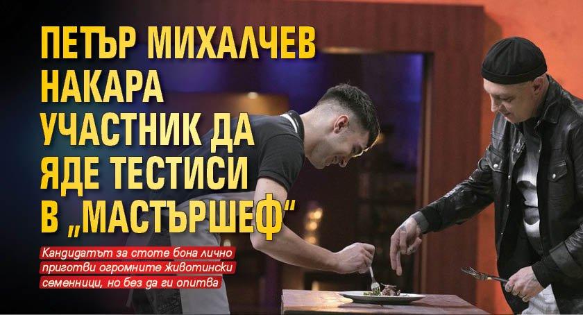 """Петър Михалчев накара участник да яде тестиси в """"Мастършеф"""""""