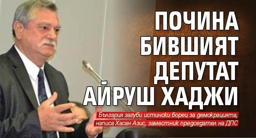 Почина бившият депутат Айруш Хаджи
