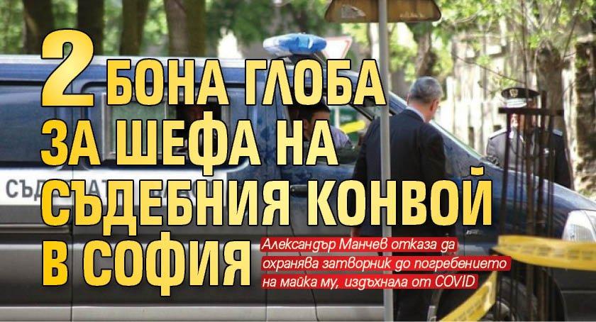 2 бона глоба за шефа на съдебния конвой в София