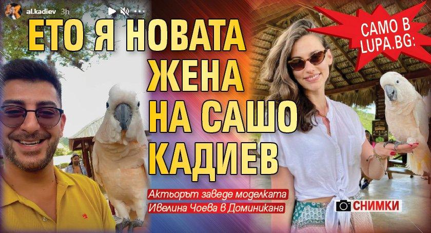 Само в Lupa.bg: Ето я новата жена на Сашо Кадиев (Снимки)