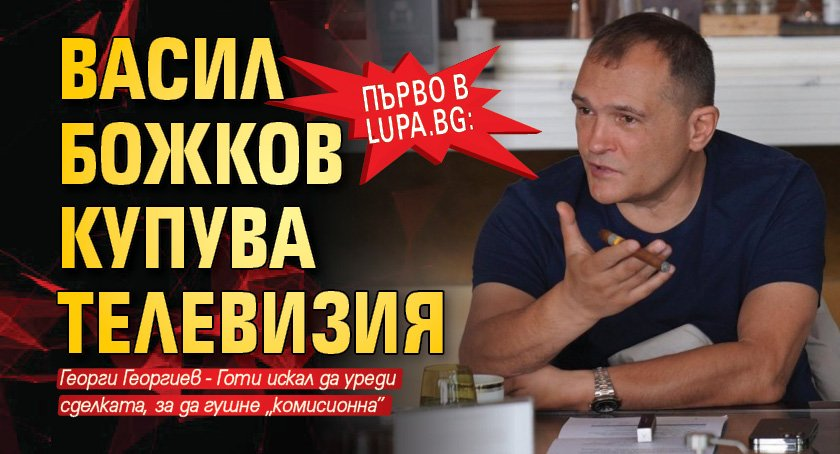 Първо в Lupa.bg: Васил Божков купува телевизия