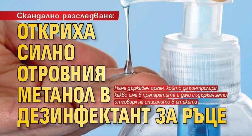 Скандално разследване: Откриха силно отровния метанол в дезинфектант за ръце