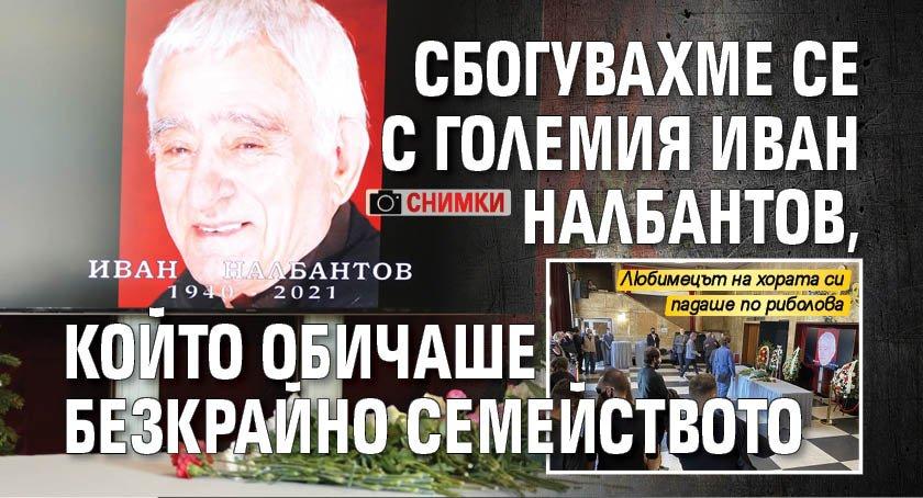 Сбогувахме се с големия Иван Налбантов, който обичаше безкрайно семейството (СНИМКИ)