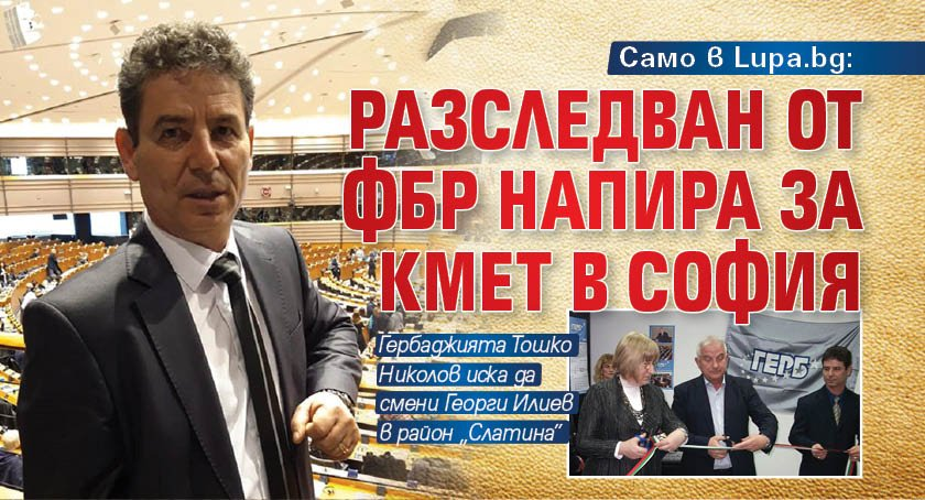 Само в Lupa.bg: Разследван от ФБР напира за кмет в София
