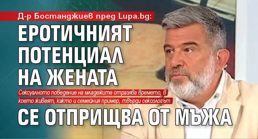 Д-р Бостанджиев пред Lupa.bg: Еротичният потенциал на жената се отприщва от мъжа