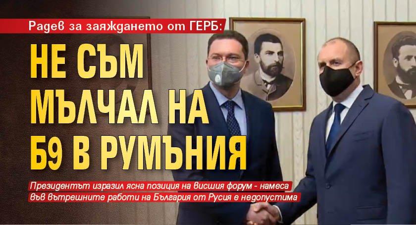 Радев за заяждането от ГЕРБ: Не съм мълчал на Б9 в Румъния