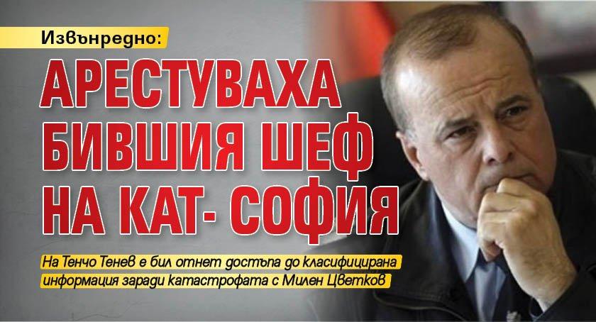 Извънредно: Арестуваха бившия шеф на КАТ- София