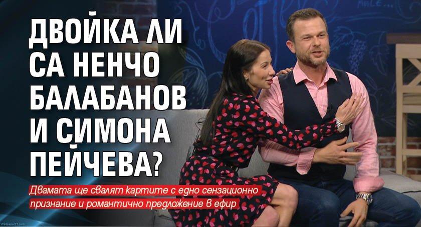 Двойка ли са Ненчо Балабанов и Симона Пейчева?