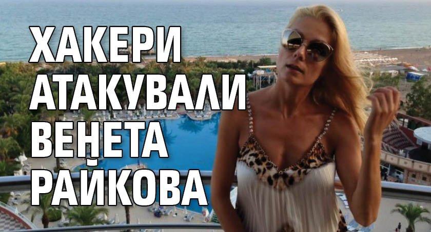Хакери атакували Венета Райкова