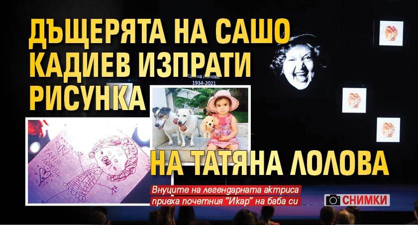 Дъщерята на Сашо Кадиев изпрати рисунка на Татяна Лолова (СНИМКИ)