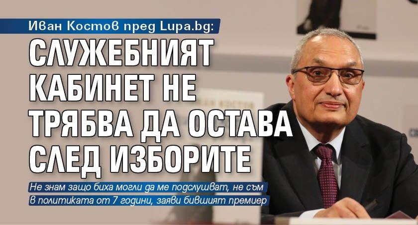Иван Костов пред Lupa.bg: Служебният кабинет не трябва да остава след изборите
