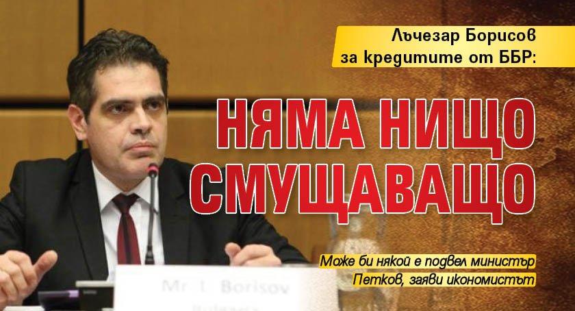 Лъчезар Борисов за кредитите от ББР: Няма нищо смущаващо
