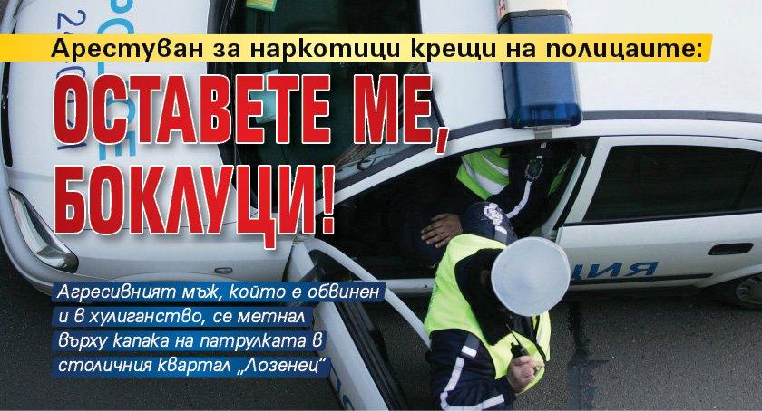 Арестуван за наркотици крещи на полицаите: Оставете ме, боклуци!