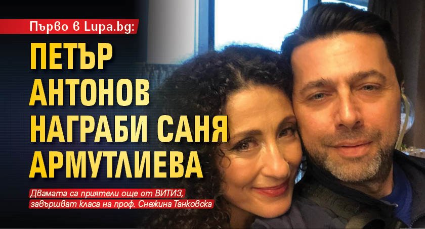 Първо в Lupa.bg: Петър Антонов награби Саня Армутлиева