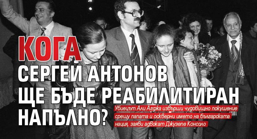 Кога Сергей Антонов ще бъде реабилитиран напълно?