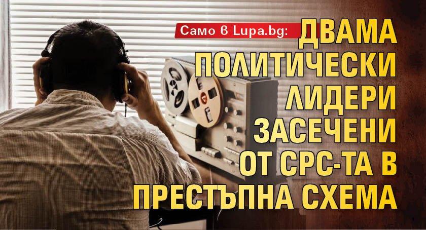 Само в Lupa.bg: Двама политически лидери засечени от СРС-та в престъпна схема