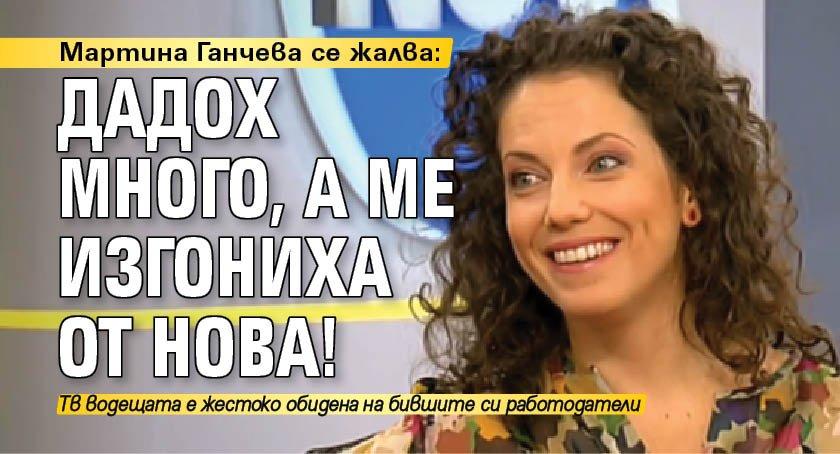 Мартина Ганчева се жалва: Дадох много, а ме изгониха от Нова!