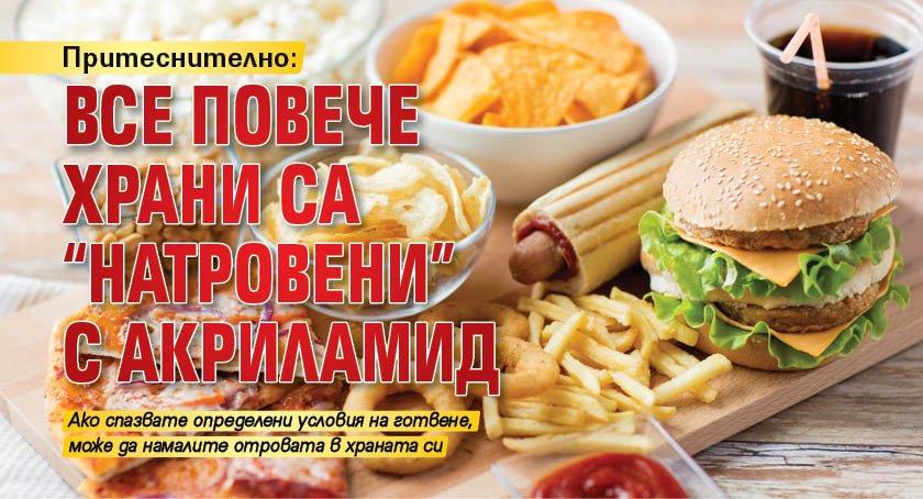 """Притеснително: Все повече храни са """"натровени"""" с акриламид"""