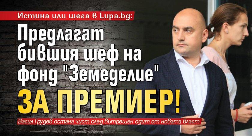 """Истина или шега в Lupa.bg: Предлагат бившия шеф на фонд """"Земеделие"""" за премиер!"""
