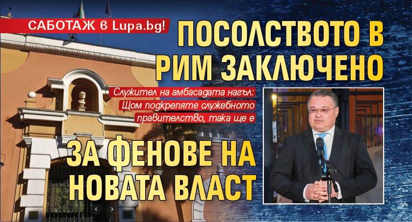 САБОТАЖ в Lupa.bg! Посолството в Рим заключено за фенове на новата власт