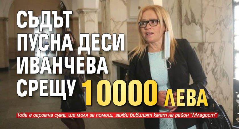Съдът пусна Деси Иванчева срещу 10 000 лева