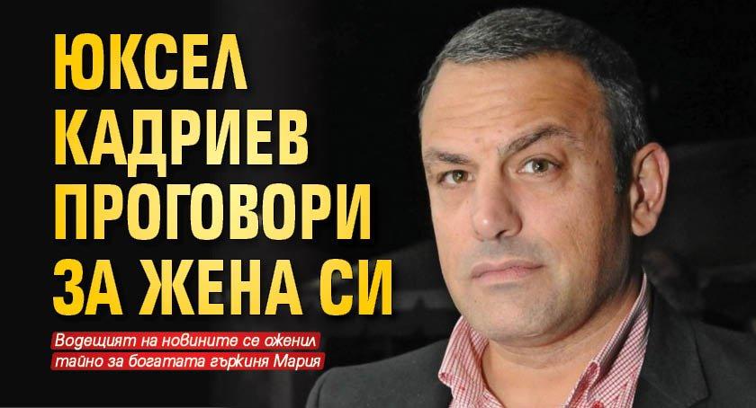 Юксел Кадриев проговори за жена си