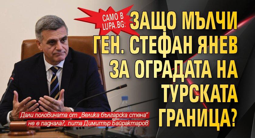 Само в Lupa.bg: Защо мълчи ген. Стефан Янев за оградата на турската граница?