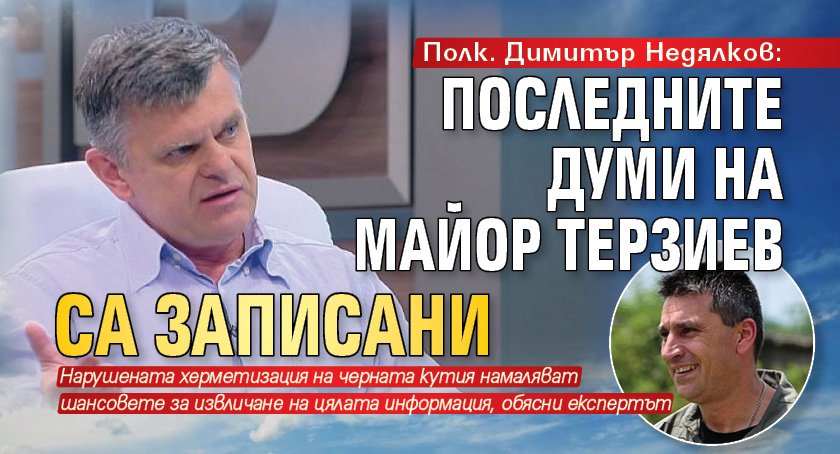 Полк. Димитър Недялков: Последните думи на майор Терзиев са записани
