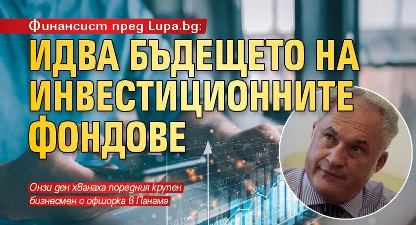 Финансист пред Lupa.bg: Идва бъдещето на инвестиционните фондове