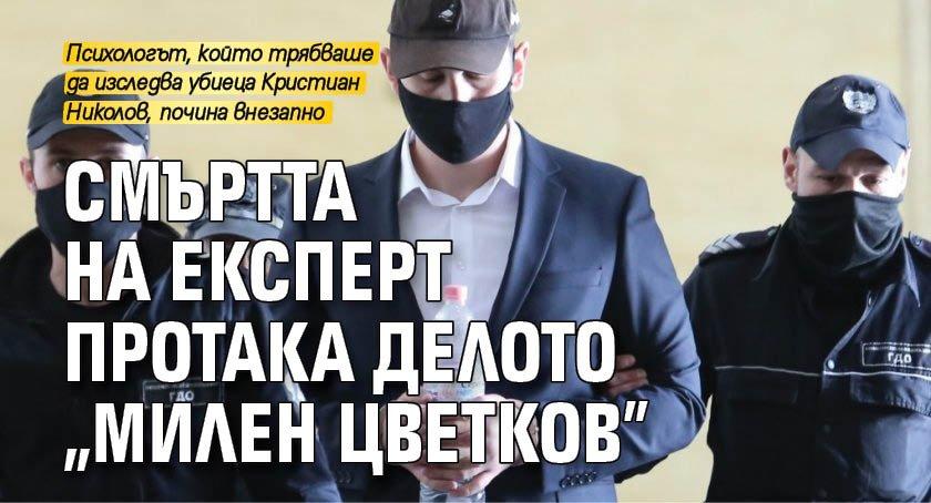 """Смъртта на експерт протака делото """"Милен Цветков"""""""