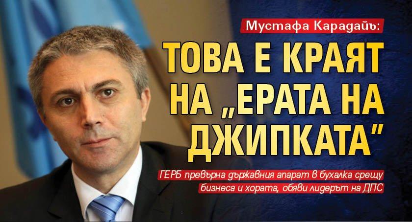 """Мустафа Карадайъ: Това е краят на """"ерата на джипката"""""""