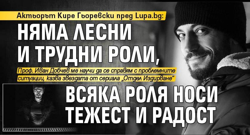 Актьорът Кире Гьоревски пред Lupa.bg: Няма лесни и трудни роли, всяка роля носи тежест и радост
