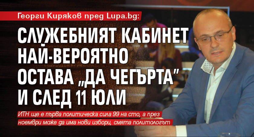 """Георги Киряков пред Lupa.bg: Служебният кабинет най-вероятно остава """"да чегърта"""" и след 11 юли"""