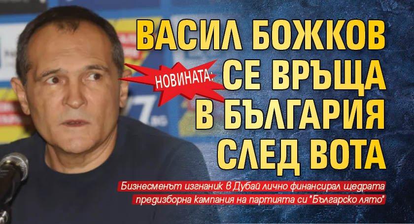 НОВИНАТА: Васил Божков се връща в България след вота