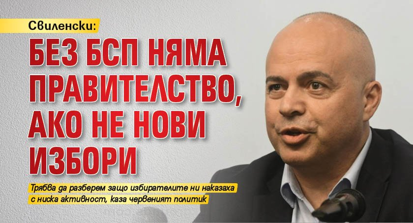 Свиленски: Без БСП няма правителство, ако не нови избори