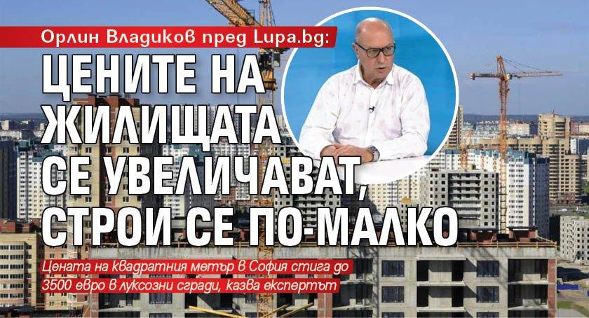 Орлин Владиков пред Lupa.bg: Цените на жилищата се увеличават, строи се по-малко
