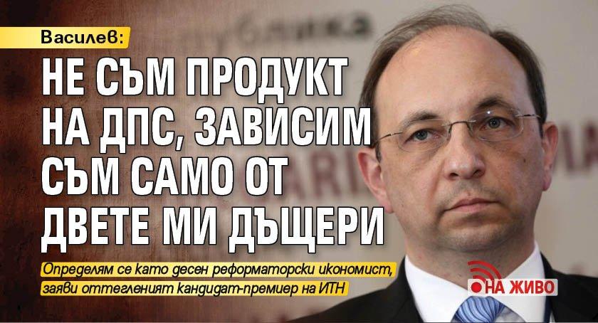 Василев: Не съм продукт на ДПС, зависим съм само от двете ми дъщери (НА ЖИВО)