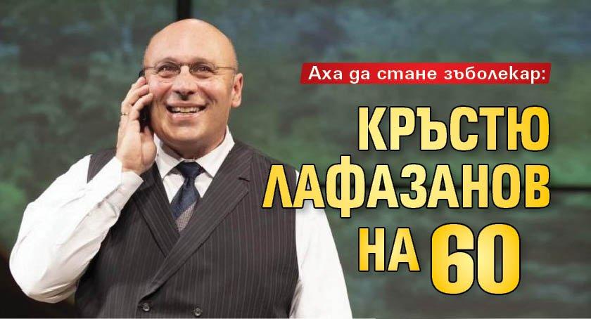 Аха да стане зъболекар: Кръстю Лафазанов на 60