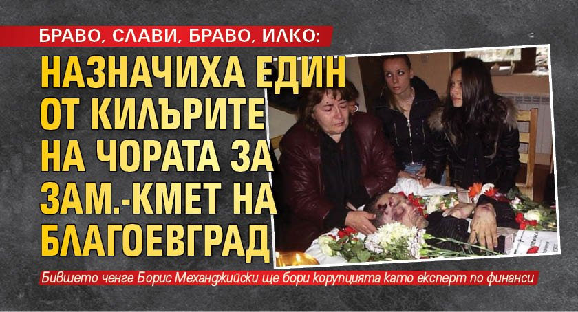 БРАВО, СЛАВИ, БРАВО, ИЛКО: Назначиха един от килърите на Чората за зам.-кмет на Благоевград