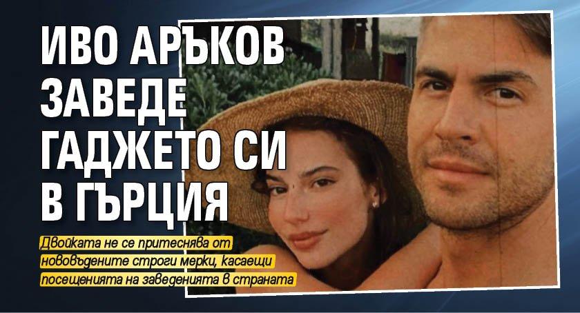 Иво Аръков заведе гаджето си в Гърция