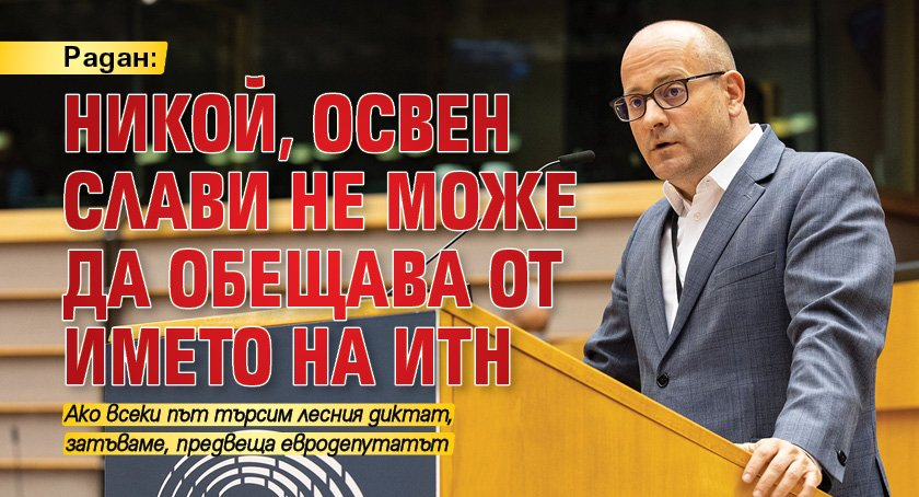Радан: Никой, освен Слави не може да обещава от името на ИТН