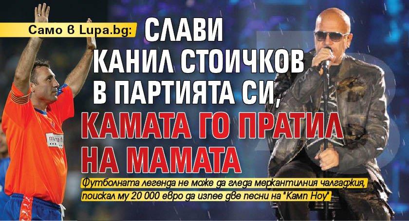 Само в Lupa.bg: Слави канил Стоичков в партията си, Камата го пратил на майната си